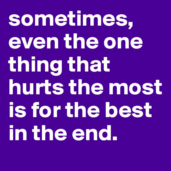sometimes, even the one thing that hurts the most is for the best in the end.
