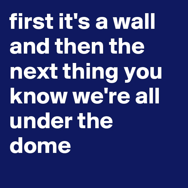 first it's a wall and then the next thing you know we're all under the dome