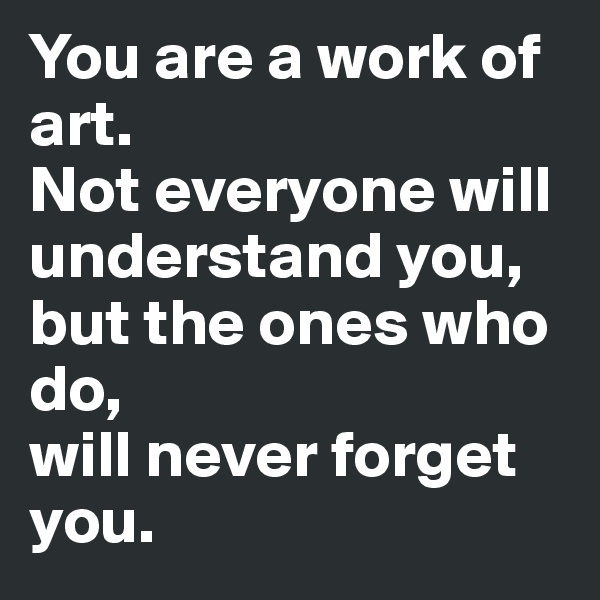 You are a work of art.  Not everyone will understand you,  but the ones who  do,  will never forget you.
