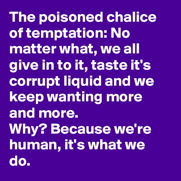 The poisoned chalice of temptation: No matter what, we all give in to it, taste it's corrupt liquid and we keep wanting more and more.  Why? Because we're human, it's what we do.