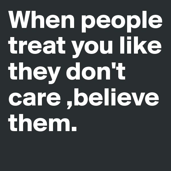 When people treat you like they don't care ,believe them.