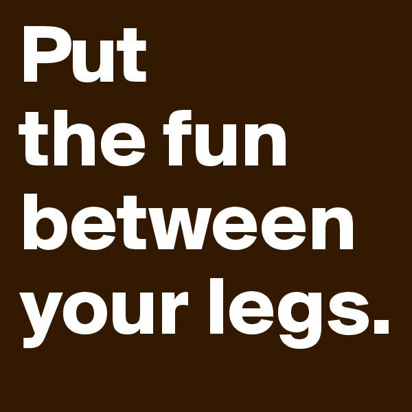 Put  the fun between your legs.