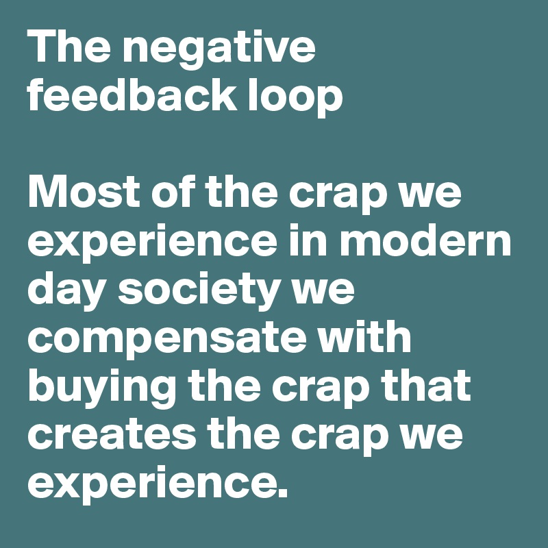 The negative feedback loop  Most of the crap we experience in modern day society we compensate with buying the crap that creates the crap we experience.