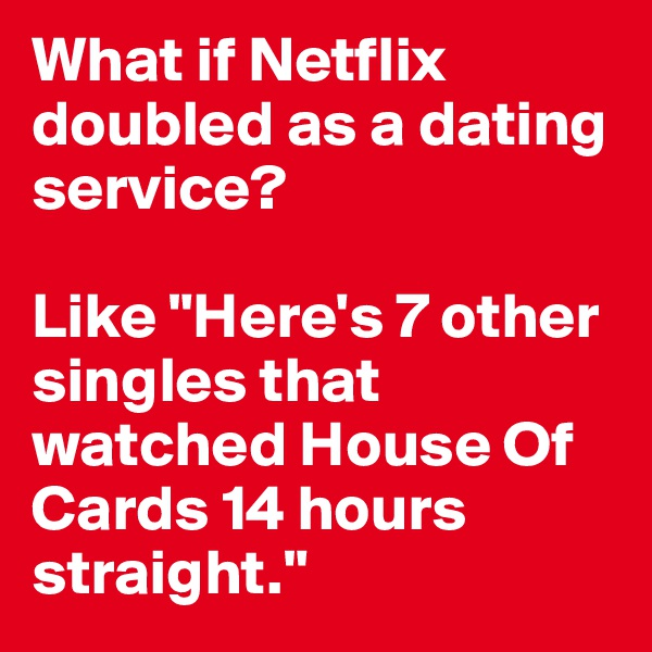 """What if Netflix doubled as a dating service?   Like """"Here's 7 other singles that watched House Of Cards 14 hours straight."""""""