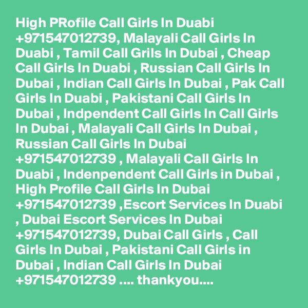 High PRofile Call Girls In Duabi +971547012739, Malayali Call Girls In Duabi , Tamil Call Grils In Dubai , Cheap Call Girls In Duabi , Russian Call Girls In Dubai , Indian Call Girls In Dubai , Pak Call Girls In Duabi , Pakistani Call Girls In Dubai , Indpendent Call Girls In Call Girls In Dubai , Malayali Call Girls In Dubai , Russian Call Girls In Dubai +971547012739 , Malayali Call Girls In Duabi , Indenpendent Call Girls in Dubai , High Profile Call Girls In Dubai +971547012739 ,Escort Services In Duabi , Dubai Escort Services In Dubai +971547012739, Dubai Call Girls , Call Girls In Dubai , Pakistani Call Girls in Dubai , Indian Call Girls In Dubai +971547012739 .... thankyou....