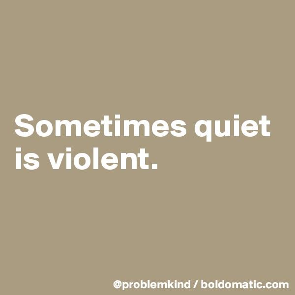 Sometimes quiet is violent.