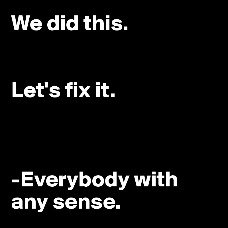 We did this.   Let's fix it.    -Everybody with any sense.