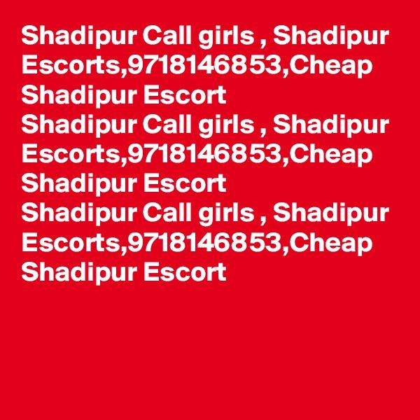 Shadipur Call girls , Shadipur Escorts,9718146853,Cheap Shadipur Escort Shadipur Call girls , Shadipur Escorts,9718146853,Cheap Shadipur Escort Shadipur Call girls , Shadipur Escorts,9718146853,Cheap Shadipur Escort
