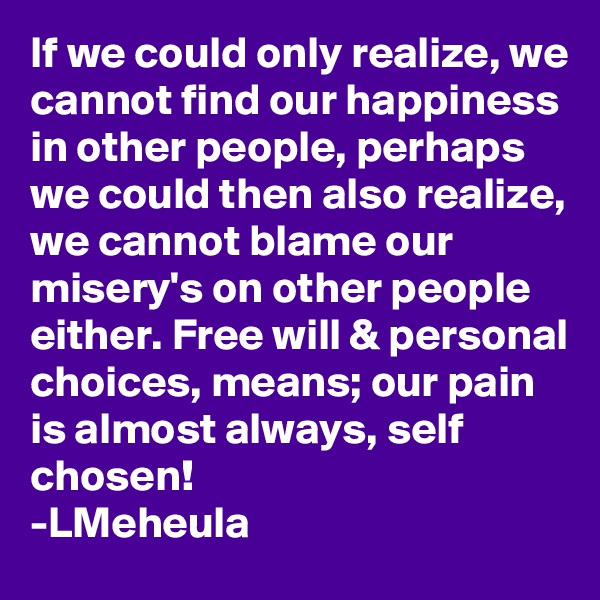 If we could only realize, we cannot find our happiness in other people, perhaps we could then also realize, we cannot blame our misery's on other people either. Free will & personal choices, means; our pain is almost always, self chosen! -LMeheula