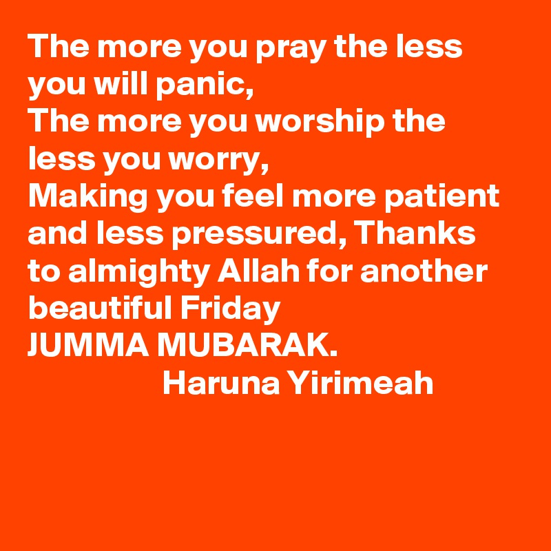 The more you pray the less you will panic,  The more you worship the less you worry, Making you feel more patient and less pressured, Thanks to almighty Allah for another beautiful Friday JUMMA MUBARAK.                    Haruna Yirimeah