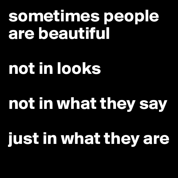 sometimes people are beautiful   not in looks  not in what they say  just in what they are