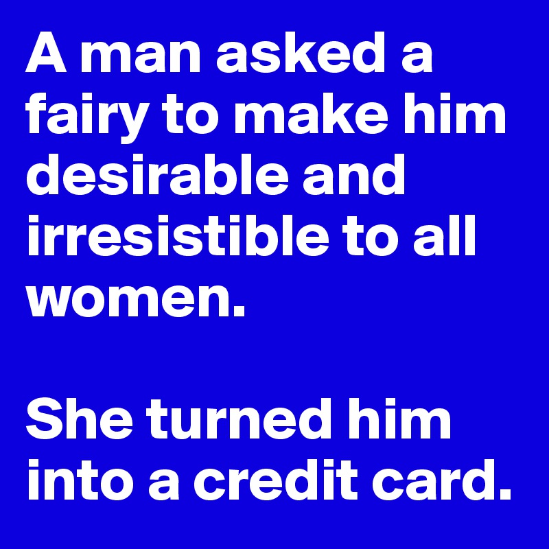 A man asked a fairy to make him desirable and irresistible to all women.   She turned him into a credit card.