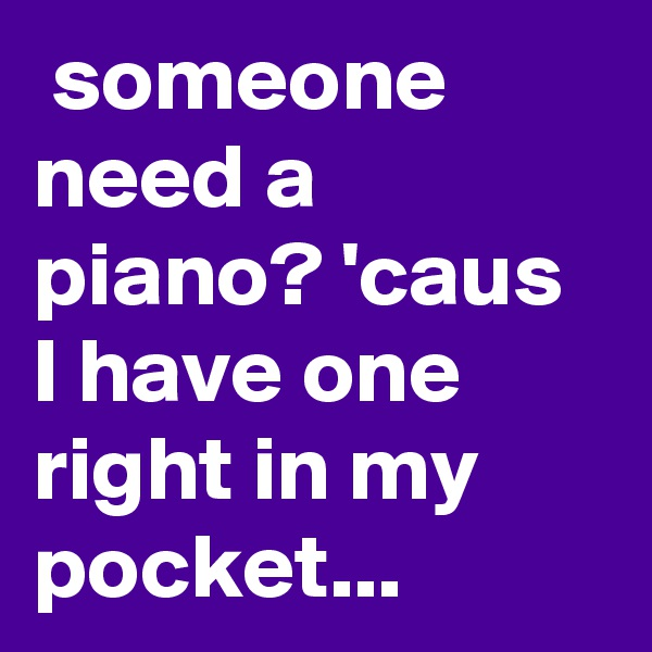 someone need a piano? 'caus I have one right in my pocket...