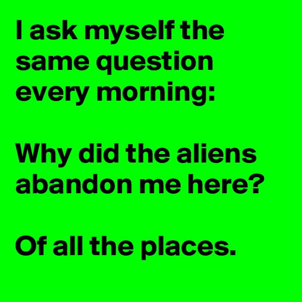 I ask myself the same question every morning:  Why did the aliens abandon me here?    Of all the places.