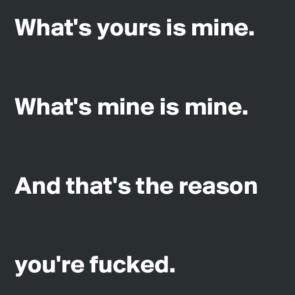 What's yours is mine.    What's mine is mine.    And that's the reason    you're fucked.