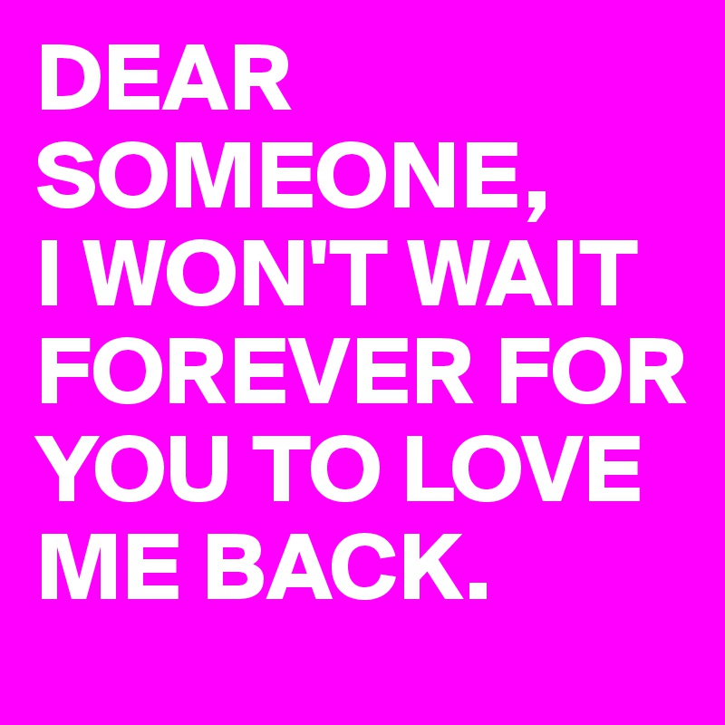 DEAR SOMEONE,  I WON'T WAIT FOREVER FOR YOU TO LOVE ME BACK.