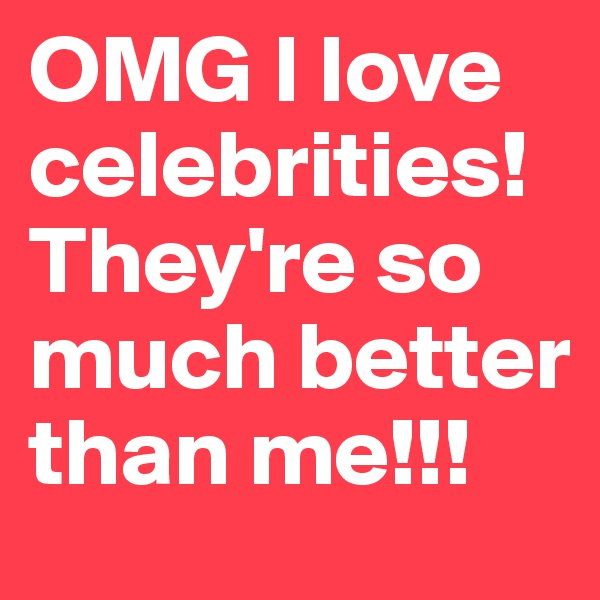 OMG I love celebrities!They're so much better than me!!!