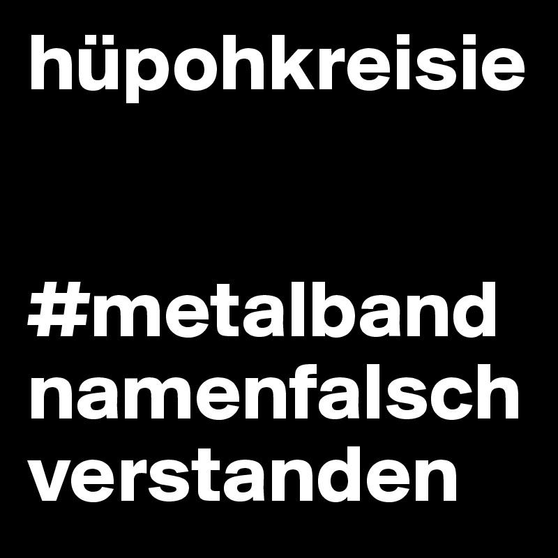 hüpohkreisie   #metalbandnamenfalschverstanden