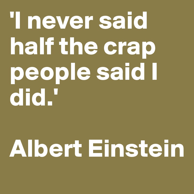 'I never said half the crap people said I did.'   Albert Einstein