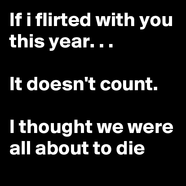 If i flirted with you this year. . .  It doesn't count.  I thought we were all about to die