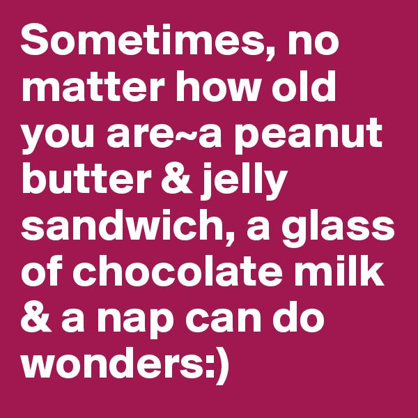 Sometimes, no matter how old you are~a peanut butter & jelly sandwich, a glass of chocolate milk & a nap can do wonders:)