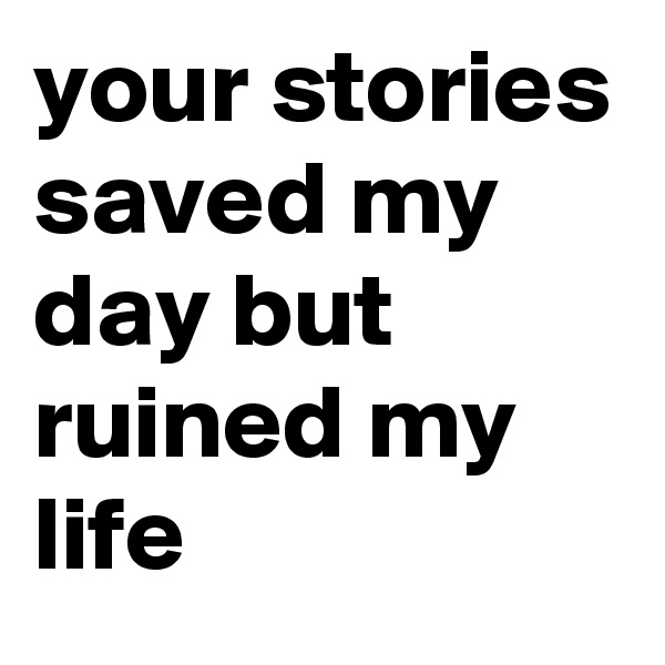 your stories saved my day but ruined my life
