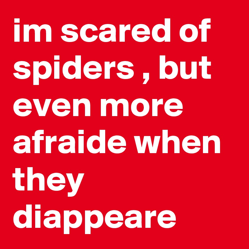 im scared of spiders , but even more afraide when they diappeare