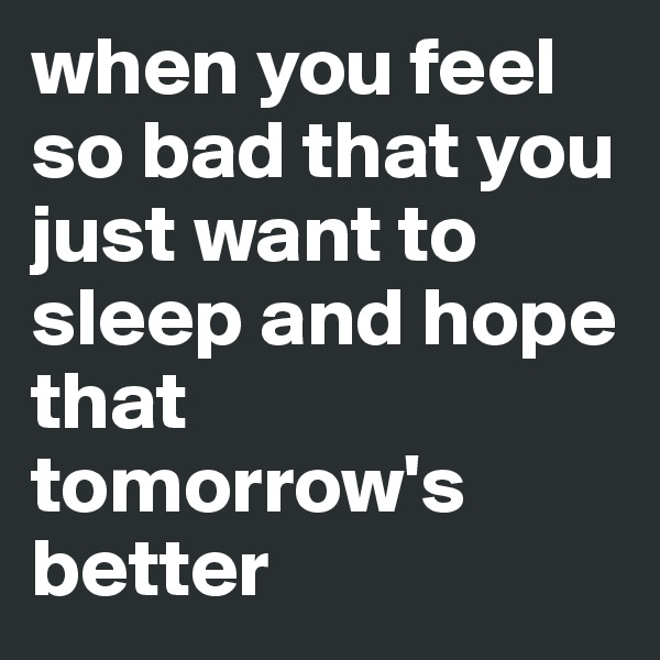 when you feel so bad that you just want to sleep and hope that tomorrow's better