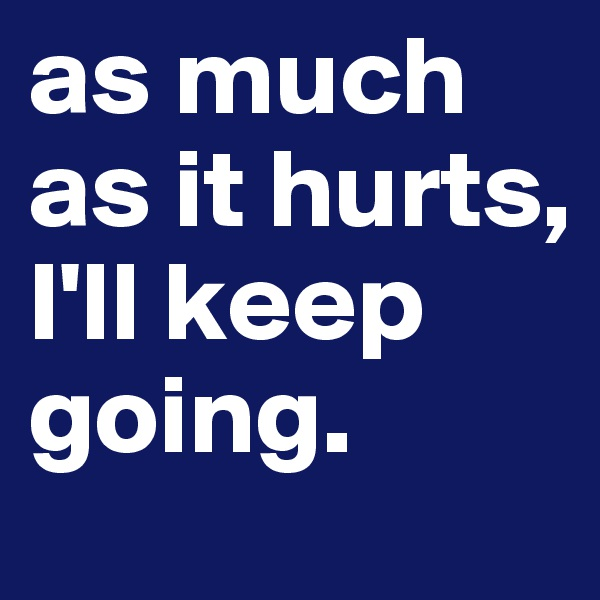 as much as it hurts, I'll keep going.