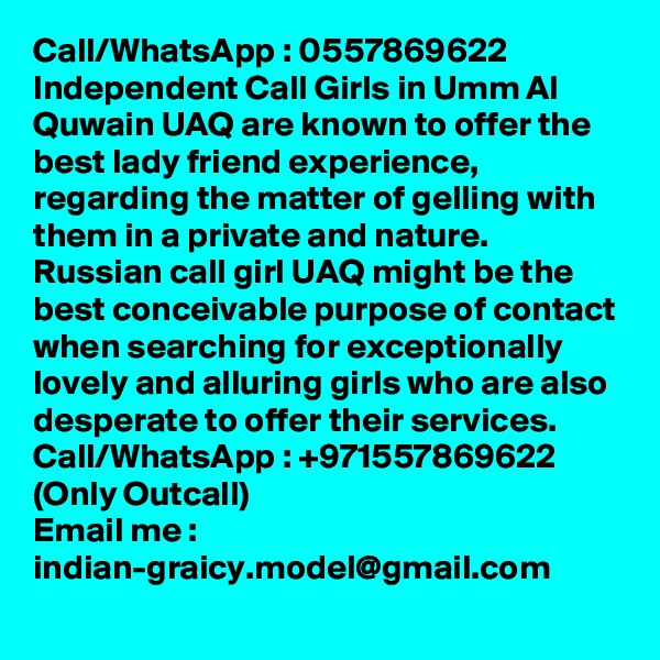Call/WhatsApp : 0557869622 Independent Call Girls in Umm Al Quwain UAQ are known to offer the best lady friend experience, regarding the matter of gelling with them in a private and nature. Russian call girl UAQ might be the best conceivable purpose of contact when searching for exceptionally lovely and alluring girls who are also desperate to offer their services.  Call/WhatsApp : +971557869622 (Only Outcall) Email me : indian-graicy.model@gmail.com