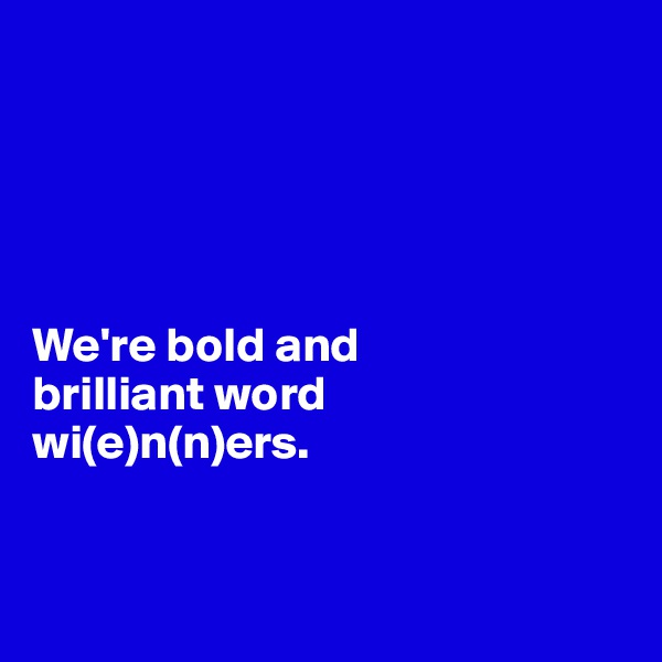 We're bold and  brilliant word  wi(e)n(n)ers.