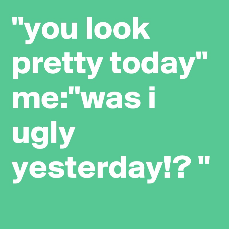 """you look pretty today""  me:""was i ugly yesterday!? """