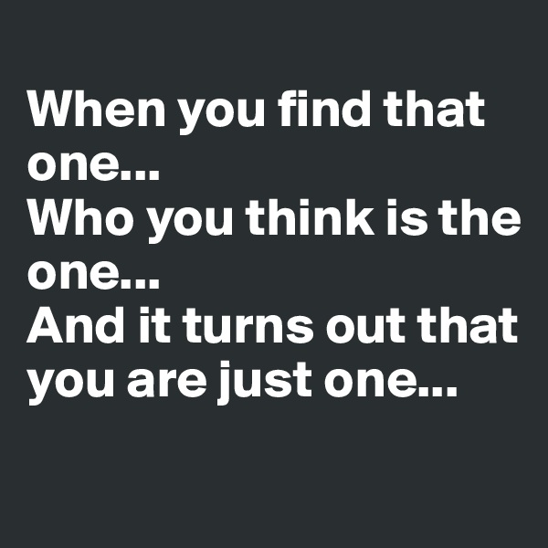 When you find that one...  Who you think is the one... And it turns out that you are just one...