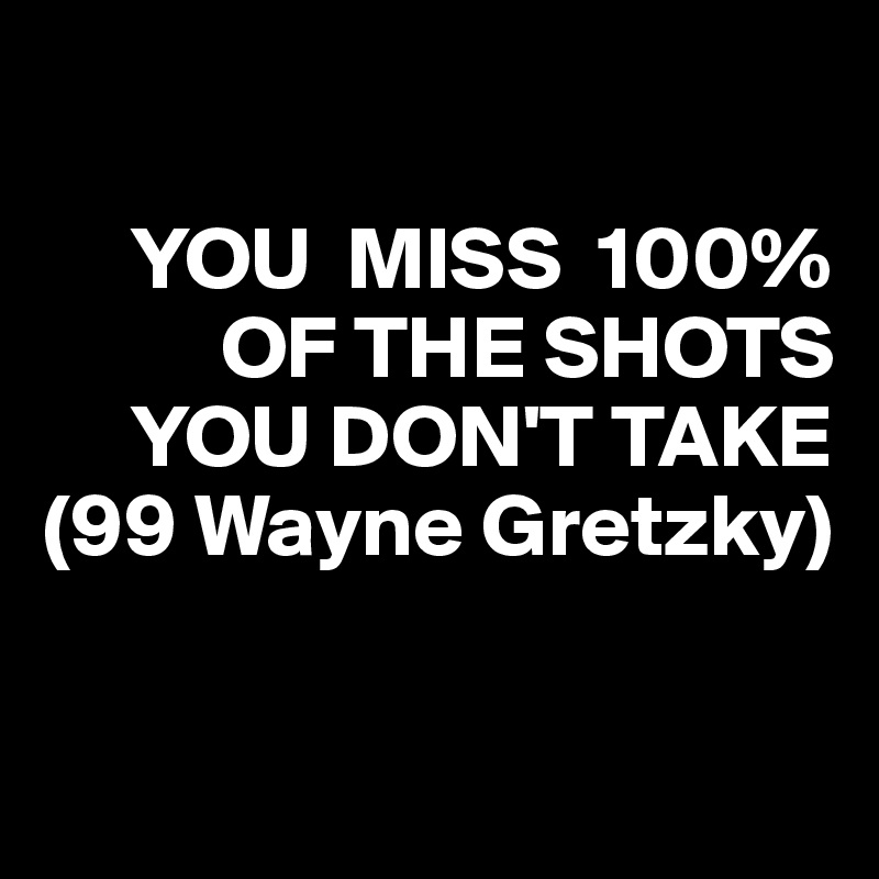 YOU  MISS  100%            OF THE SHOTS       YOU DON'T TAKE (99 Wayne Gretzky)