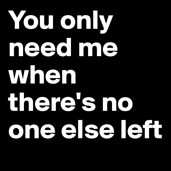 You only need me when there's no one else left