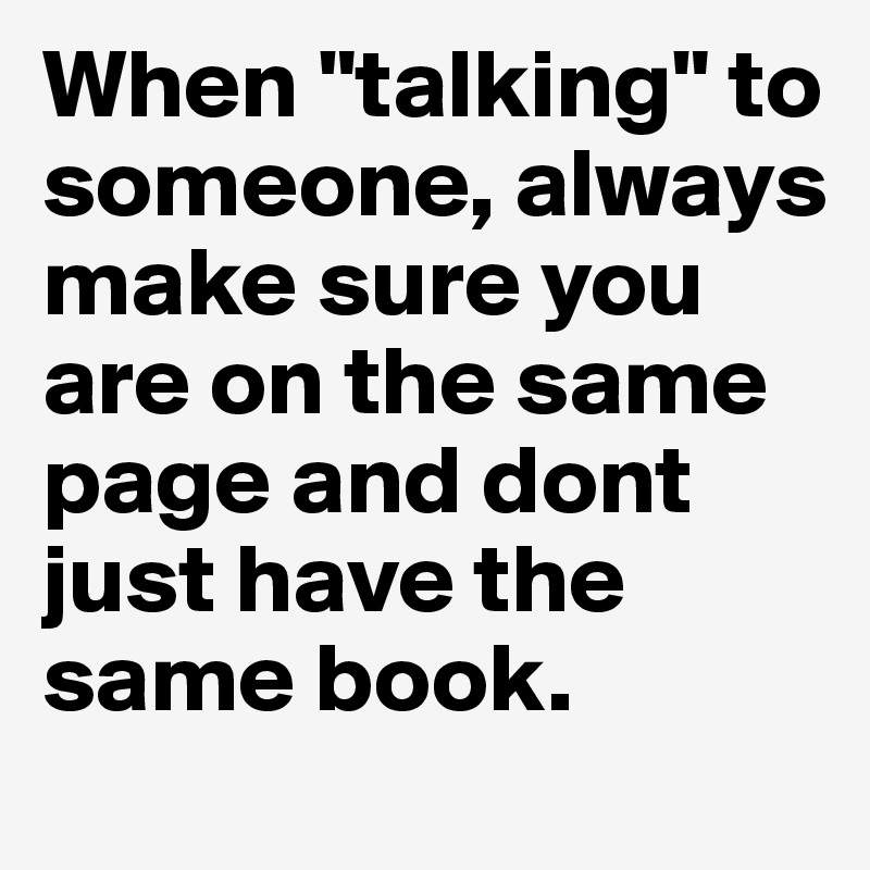 "When ""talking"" to someone, always make sure you are on the same page and dont just have the same book."