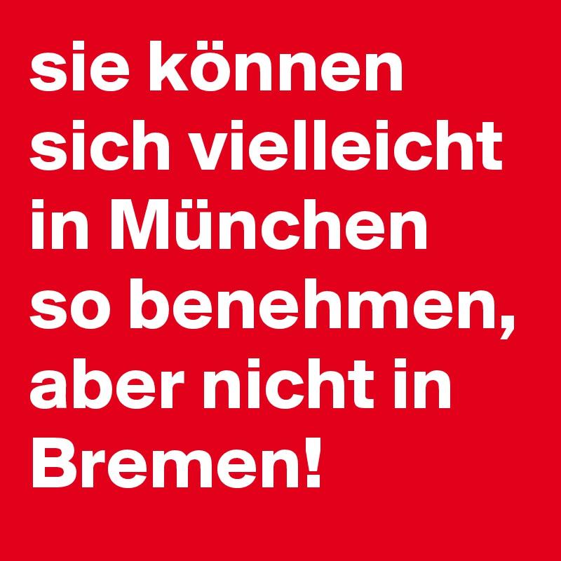 sie können sich vielleicht in München so benehmen, aber nicht in Bremen!