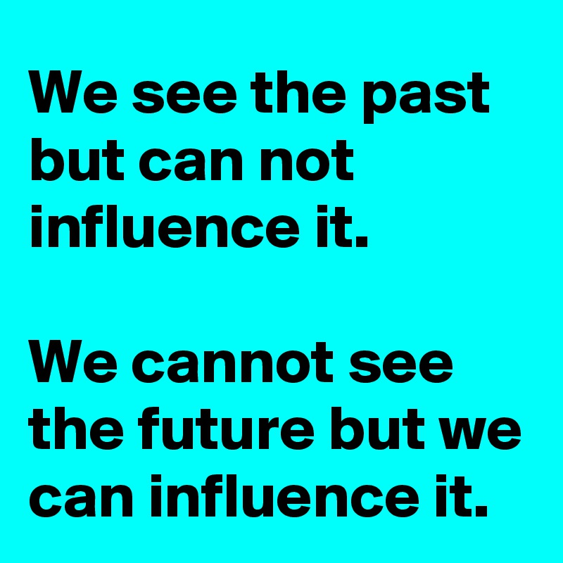 We see the past but can not influence it.   We cannot see the future but we can influence it.
