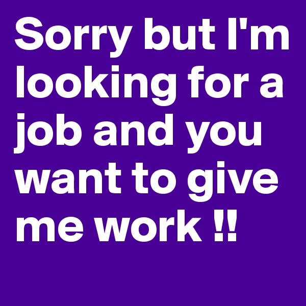 Sorry but I'm looking for a job and you want to give me work !!