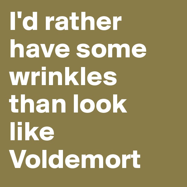 I'd rather have some wrinkles than look like Voldemort
