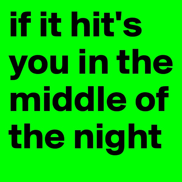 if it hit's you in the middle of the night