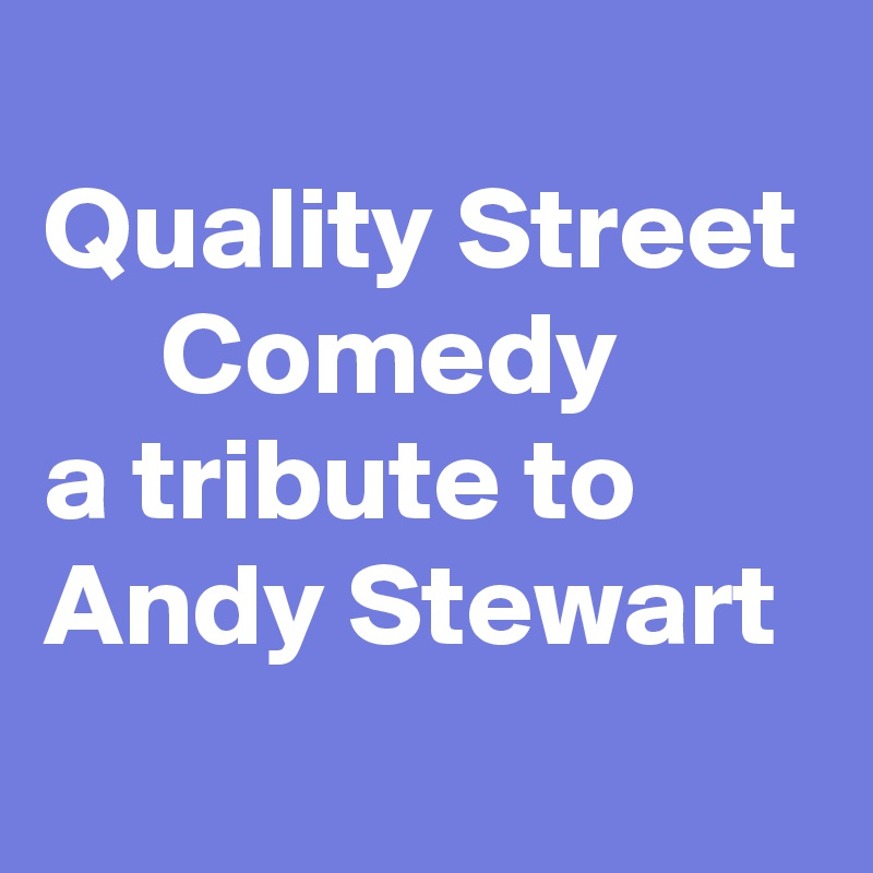 Quality Street      Comedy a tribute to Andy Stewart