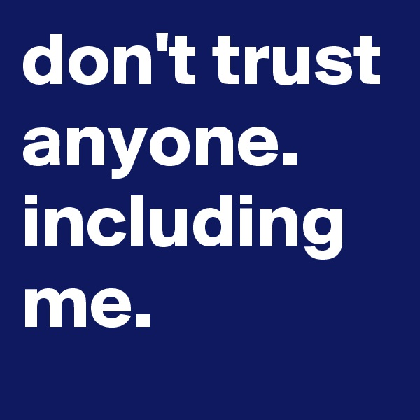 don't trust anyone. including me.