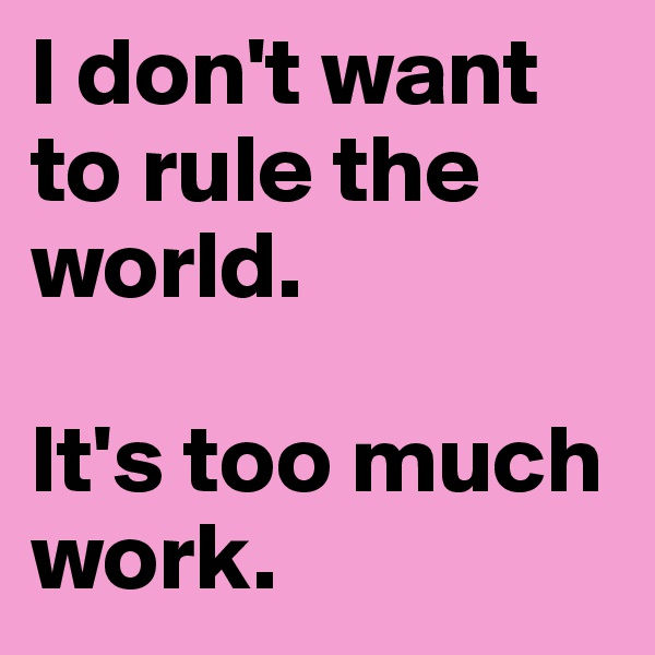 I don't want to rule the world.  It's too much work.
