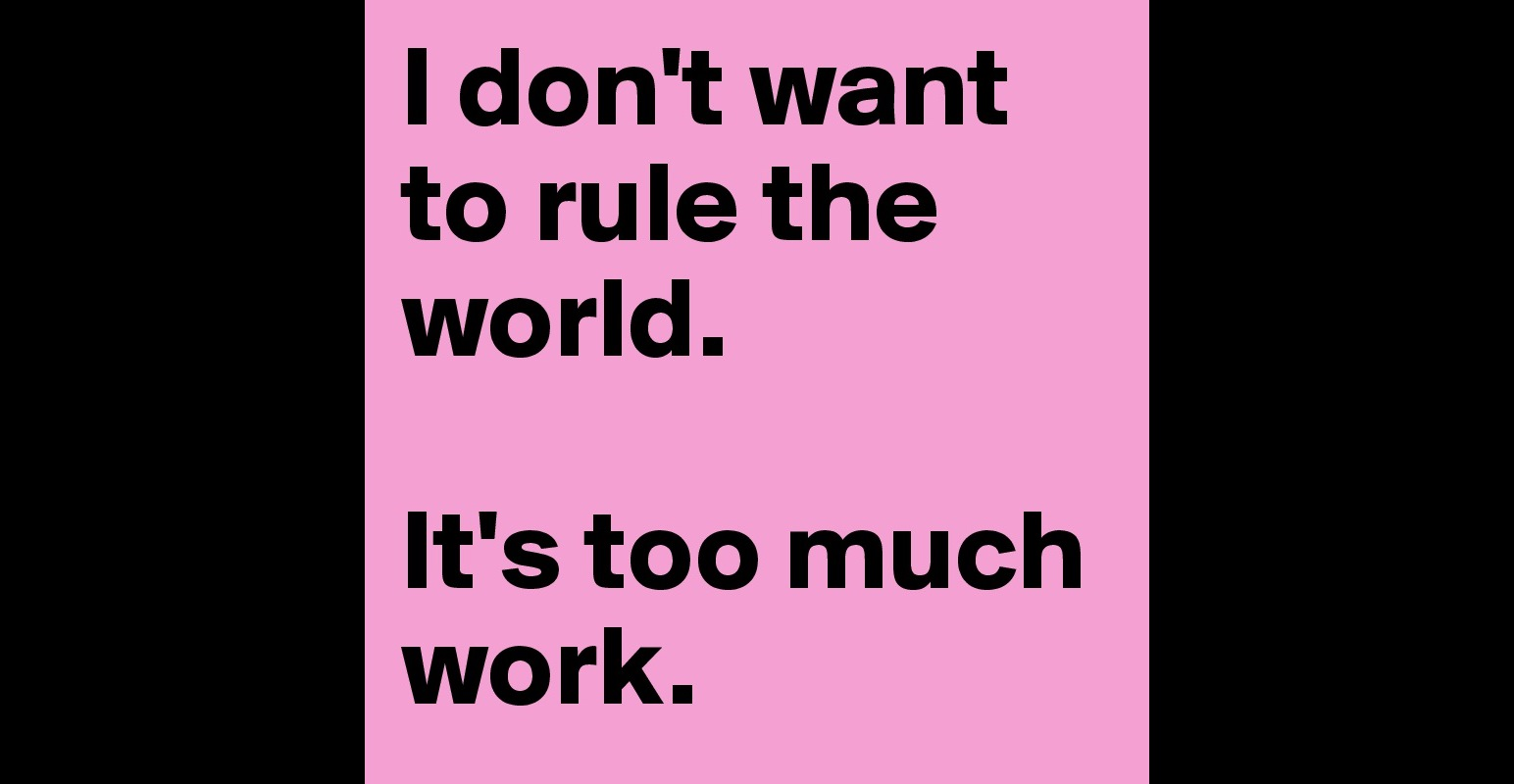 i don t want to rule the world it s too much work post by i don t want to rule the world it s too much work post by simisim on boldomatic
