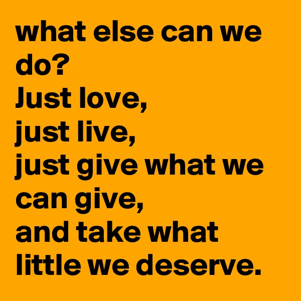 what else can we do?  Just love, just live,  just give what we can give, and take what little we deserve.