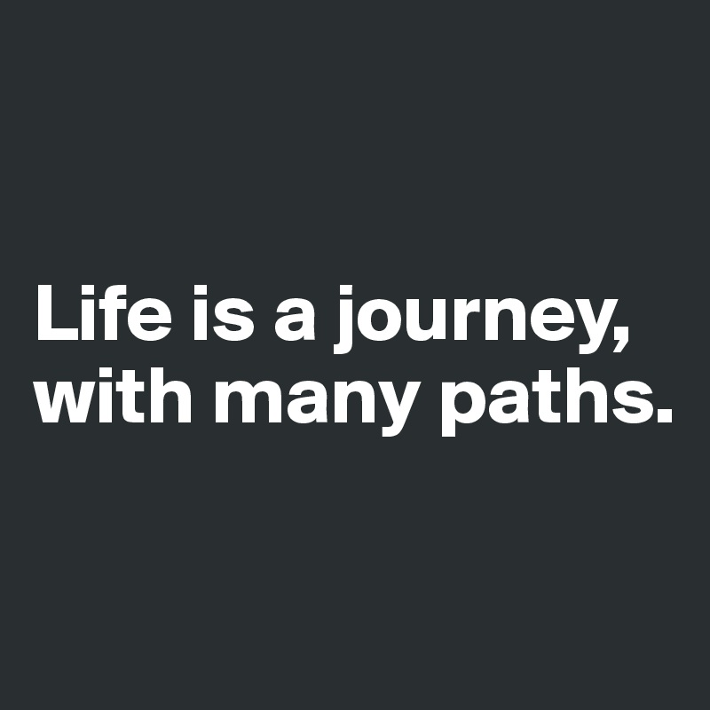 Life is a journey, with many paths.