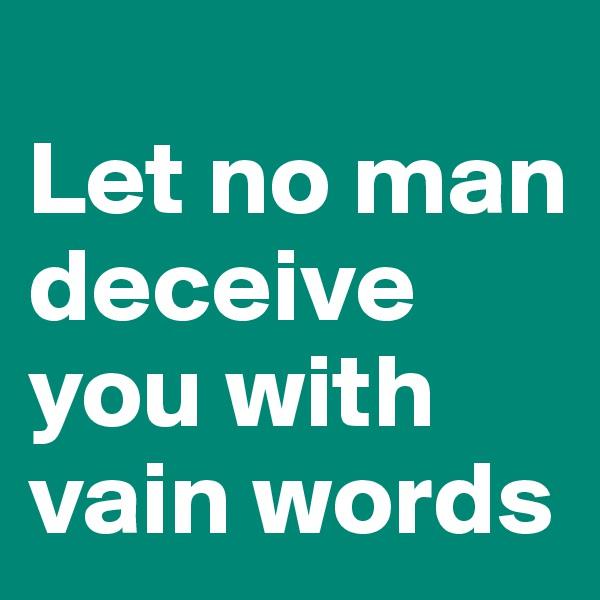 Let no man deceive you with vain words
