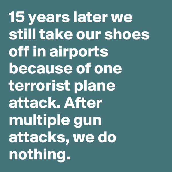 15 years later we still take our shoes off in airports because of one terrorist plane attack. After multiple gun attacks, we do nothing.