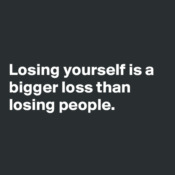 Losing yourself is a bigger loss than losing people.
